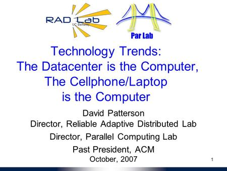 UC Berkeley Par Lab 1 Technology Trends: The Datacenter is the Computer, The Cellphone/Laptop is the Computer David Patterson Director, Reliable Adaptive.