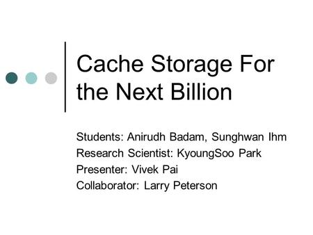 Cache Storage For the Next Billion Students: Anirudh Badam, Sunghwan Ihm Research Scientist: KyoungSoo Park Presenter: Vivek Pai Collaborator: Larry Peterson.