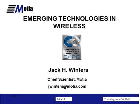 Slide 1Thursday, June 30, 2005 1 12/05/03 EMERGING TECHNOLOGIES IN WIRELESS Jack H. Winters Chief Scientist, Motia