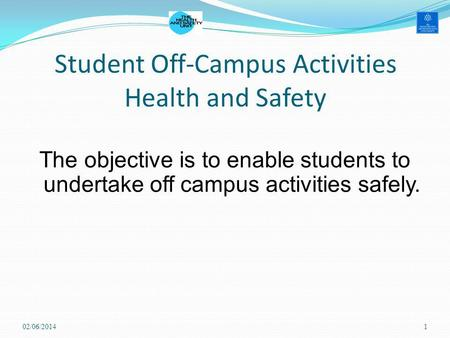 Student Off-Campus Activities Health and Safety The objective is to enable students to undertake off campus activities safely. 02/06/20141.