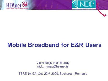 Mobile Broadband for E&R Users Victor Reijs, Nick Murray TERENA-GA, Oct. 22 nd, 2009, Bucharest, Romania.