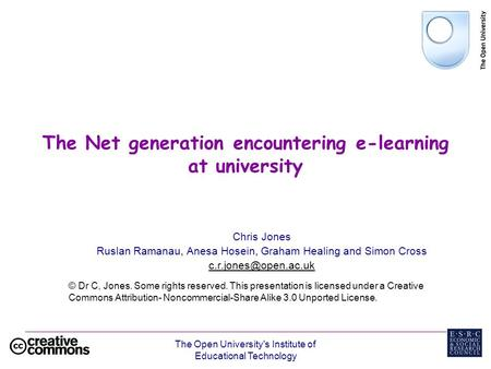 The Open University's Institute of Educational Technology The Net generation encountering e-learning at university Chris Jones Ruslan Ramanau, Anesa Hosein,
