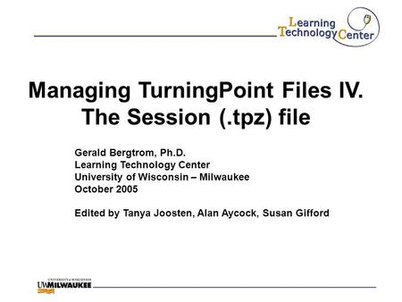 Managing TurningPoint Files IV. The Session (.tpz) file Gerald Bergtrom, Ph.D. Learning Technology Center University of Wisconsin – Milwaukee October 2005.