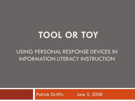 TOOL OR TOY USING PERSONAL RESPONSE DEVICES IN INFORMATION LITERACY INSTRUCTION Patrick Griffis June 5, 2008.