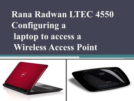 Rana Radwan LTEC 4550 Configuring a laptop to access a Wireless Access Point.
