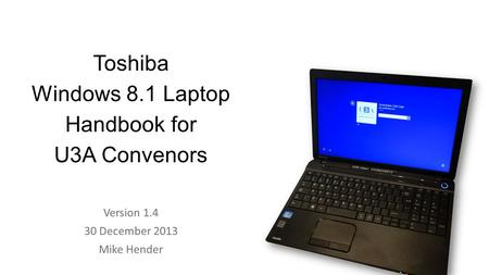 Toshiba Windows 8.1 Laptop Handbook for U3A Convenors Version 1.4 30 December 2013 Mike Hender.