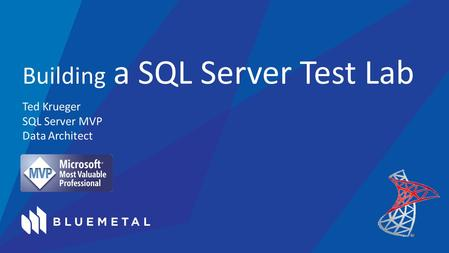 Ted Krueger SQL Server MVP Data Architect Building a SQL Server Test Lab.