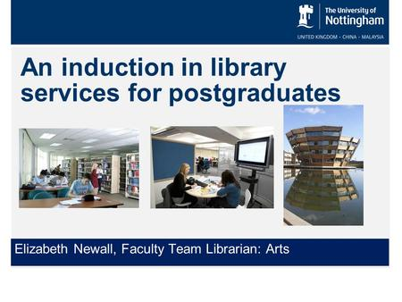 An induction in library services for postgraduates Elizabeth Newall, Faculty Team Librarian: Arts.