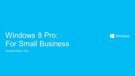 Speaker Name, Title Windows 8 Pro: For Small Business.