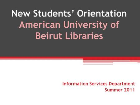 New Students Orientation American University of Beirut Libraries Information Services Department Summer 2011.