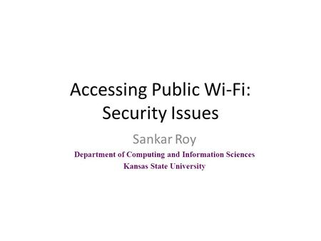 Accessing Public Wi-Fi: Security Issues Sankar Roy Department of Computing and Information Sciences Kansas State University.