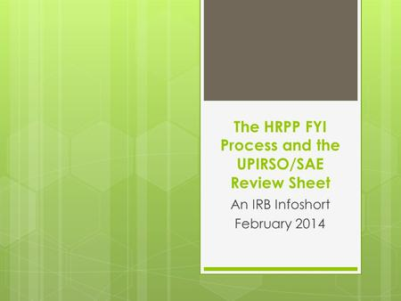 The HRPP FYI Process and the UPIRSO/SAE Review Sheet An IRB Infoshort February 2014.