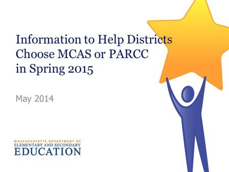 Information to Help Districts Choose MCAS or PARCC in Spring 2015 May 2014.