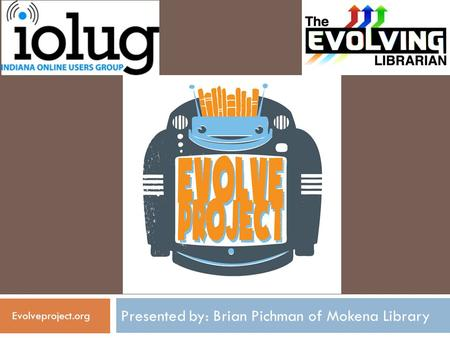 Presented by: Brian Pichman of Mokena Library Evolveproject.org.