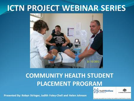 ICTN PROJECT WEBINAR SERIES COMMUNITY HEALTH STUDENT PLACEMENT PROGRAM Presented By: Robyn Stringer, Judith Foley-Chell and Helen Johnson.