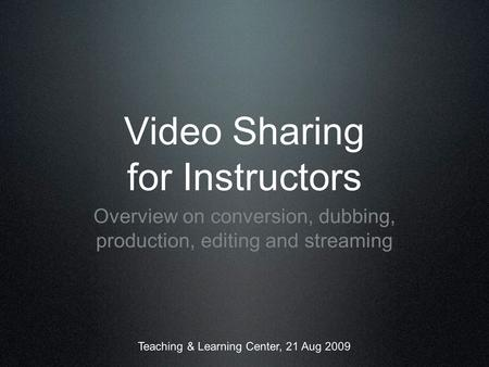 Video Sharing for Instructors Overview on conversion, dubbing, production, editing and streaming Teaching & Learning Center, 21 Aug 2009.