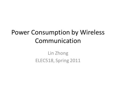 Power Consumption by Wireless Communication Lin Zhong ELEC518, Spring 2011.