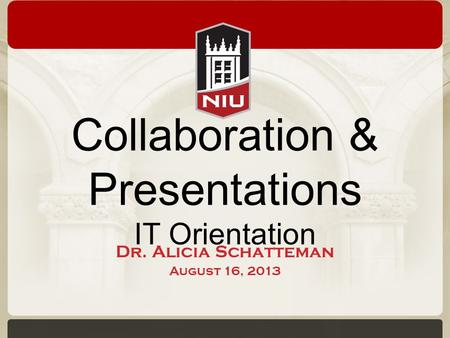 Collaboration & Presentations IT Orientation Dr. Alicia Schatteman August 16, 2013.