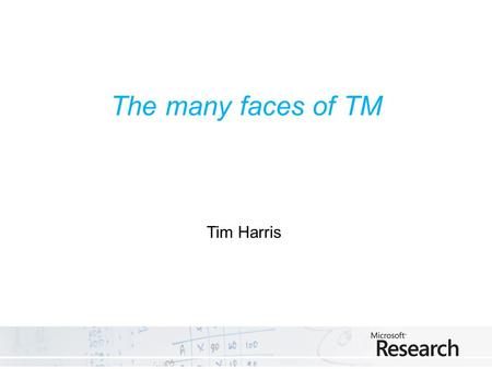 The many faces of TM Tim Harris. Granularity Distributed, large-scale atomic actions Composable shared memory data structures Leaf shared memory data.