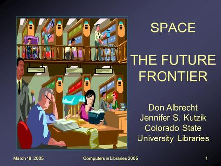 March 18, 2005Computers in Libraries 20051 SPACE THE FUTURE FRONTIER Don Albrecht Jennifer S. Kutzik Colorado State University Libraries.
