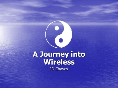 A Journey into Wireless JD Chaves. 2 Introduction Wireless Wireless a. Types a. Types b. Which one to use b. Which one to use c. Security Types c. Security.