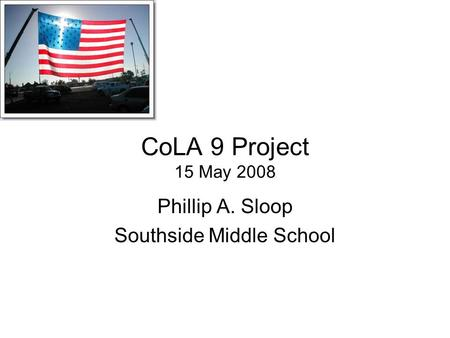CoLA 9 Project 15 May 2008 Phillip A. Sloop Southside Middle School.