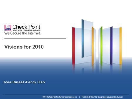 ©2010 Check Point Software Technologies Ltd. | [Restricted] ONLY for designated groups and individuals Visions for 2010 Anna Russell & Andy Clark.