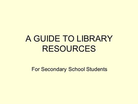 A GUIDE TO LIBRARY RESOURCES For Secondary School Students.