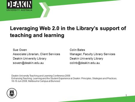 1 Leveraging Web 2.0 in the Librarys support of teaching and learning Deakin University Teaching and Learning Conference 2008 Enhancing Teaching, Learning.