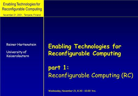 Enabling Technologies for Reconfigurable Computing Reiner Hartenstein University of Kaiserslautern November 21, 2001, Tampere, Finland Enabling Technologies.