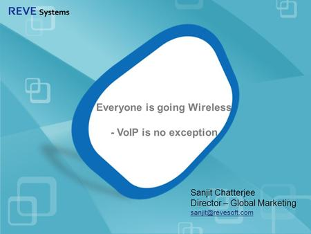 Everyone is going Wireless - VoIP is no exception Sanjit Chatterjee Director – Global Marketing