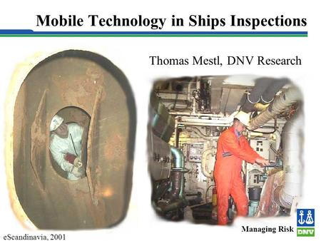 Slide 1 Mobile Technology in Ships Inspections Thomas Mestl, DNV Research Managing Risk eScandinavia, 2001.