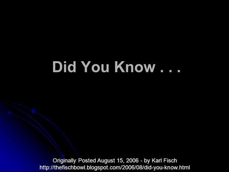 Did You Know... Originally Posted August 15, 2006 - by Karl Fisch