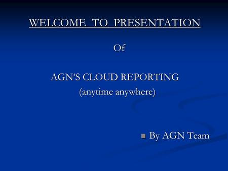 WELCOME TO PRESENTATION Of AGNS CLOUD REPORTING (anytime anywhere) (anytime anywhere) By AGN Team By AGN Team.