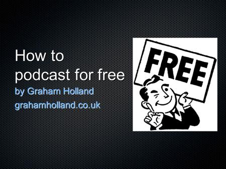 How to podcast for free by Graham Holland grahamholland.co.uk.