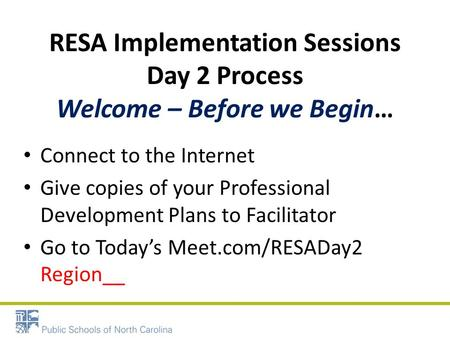 RESA Implementation Sessions Day 2 Process Welcome – Before we Begin… Connect to the Internet Give copies of your Professional Development Plans to Facilitator.