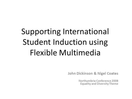 Supporting International Student Induction using Flexible Multimedia John Dickinson & Nigel Coates Northumbria Conference 2008 Equality and Diversity Theme.