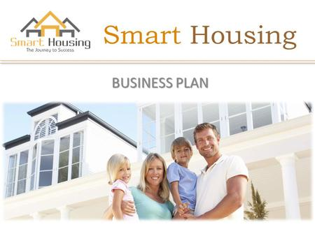 Smart Housing BUSINESS PLAN. ABOUT US The world respects a man of deeds. They also respect the dreamers who had the ability to achieve their goal or dream.