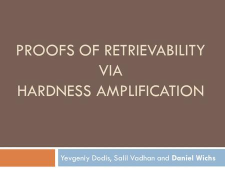 PROOFS OF RETRIEVABILITY VIA HARDNESS AMPLIFICATION Yevgeniy Dodis, Salil Vadhan and Daniel Wichs.