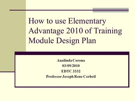How to use Elementary Advantage 2010 of Training Module Design Plan Analinda Corona 03/09/2010 EDTC 3332 Professor Joseph Rene Corbeil.