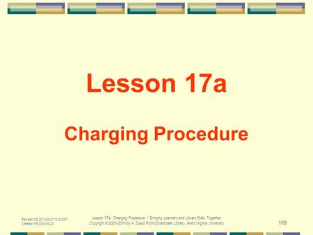Revised WE 2013-08-21 15:23 EST Created WE 2004-06-23 Lesson 17a. Charging Procedure / Bringing Learners and Library Skills Together Copyright © 2003-2013.