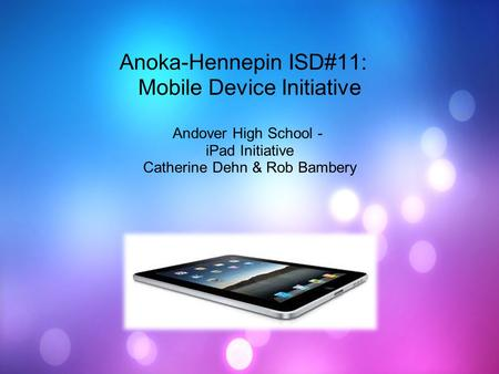 Anoka-Hennepin ISD#11: Mobile Device Initiative Andover High School - <strong>iPad</strong> Initiative Catherine Dehn & Rob Bambery.