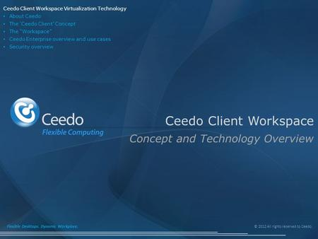 © 2012 All rights reserved to Ceedo. Flexible Desktops. Dynamic Workplace. Ceedo Client Workspace Concept and Technology Overview Ceedo Client Workspace.