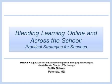 Blending Learning Online and Across the School: Practical Strategies for Success Darlene Haught, Director of Extended Programs & Emerging Technologies.