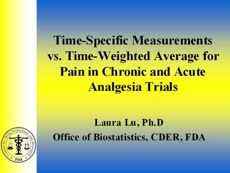 Analgesic ACM 7/29/021 Time-Specific Measurements vs. Time-Weighted Average for Pain in Chronic and Acute Analgesia Trials Laura Lu, Ph.D Office of Biostatistics,