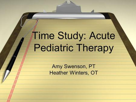 Time Study: Acute Pediatric Therapy Amy Swenson, PT Heather Winters, OT.
