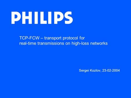 TCP-FCW – transport protocol for real-time transmissions on high-loss networks Sergei Kozlov, 23-02-2004.