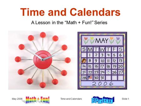 May 2006Time and CalendarsSlide 1 Time and Calendars A Lesson in the Math + Fun! Series 2 0 0 6.