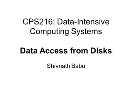 CPS216: Data-Intensive Computing Systems Data Access from Disks Shivnath Babu.