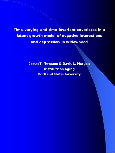 Time-varying and time-invariant covariates in a latent growth model of negative interactions and depression in widowhood Jason T. Newsom & David L. Morgan.